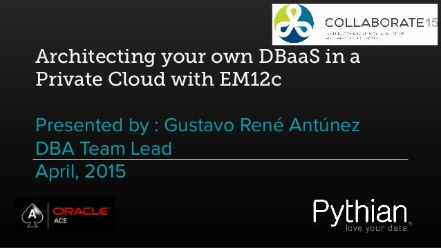 Architecting your own DBaaS in a Private Cloud with EM12c Presented by : Gustavo René Antúnez DBA Team Lead April, 2015