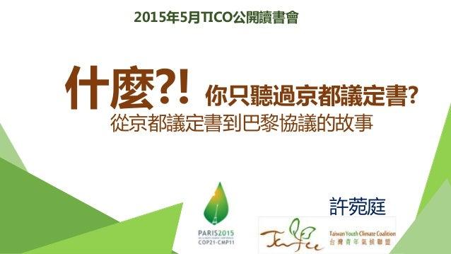 許菀庭 2015年5月TICO公開讀書會 什麼?! 你只聽過京都議定書? 從京都議定書到巴黎協議的故事