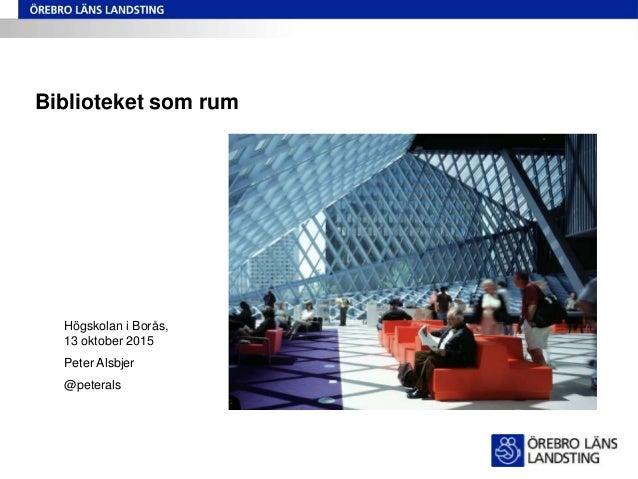 Biblioteket som rum Högskolan i Borås, 13 oktober 2015 Peter Alsbjer @peterals
