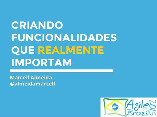 CRIANDO FUNCIONALIDADES QUE REALMENTE IMPORTAM Marcell Almeida @almeidamarcell