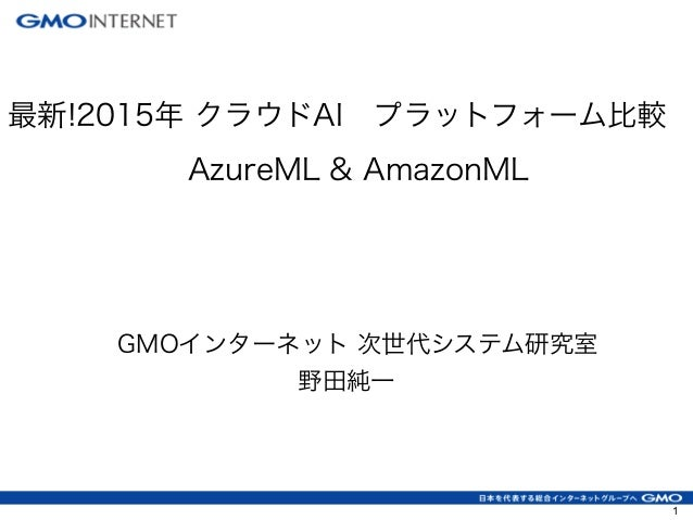 最新!2015年 クラウドAIプラットフォーム比較 AzureML & AmazonML GMOインターネット 次世代システム研究室 野田純一 1