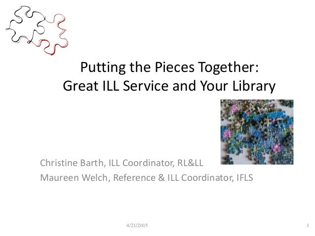 Putting the Pieces Together: Great ILL Service and Your Library Christine Barth, ILL Coordinator, RL&LL Maureen Welch, Ref...