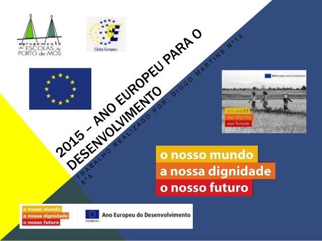 """O QUE É? ♦Por decisão do Parlamento Europeu e do Conselho, 2015 será o """"Ano Europeu para o Desenvolvimento"""", com o lema """"O..."""