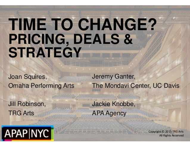 TIME TO CHANGE? PRICING, DEALS & STRATEGY Joan Squires, Omaha Performing Arts Jill Robinson, TRG Arts Copyright © 2015 TRG...