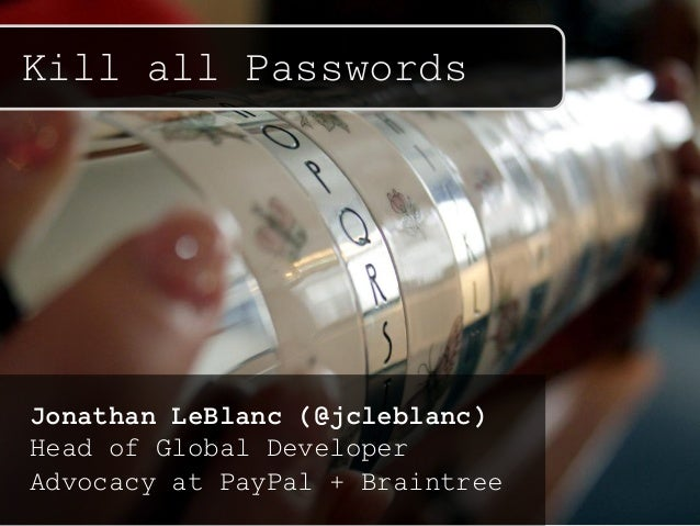 Kill all Passwords Jonathan LeBlanc (@jcleblanc) Head of Global Developer Advocacy at PayPal + Braintree