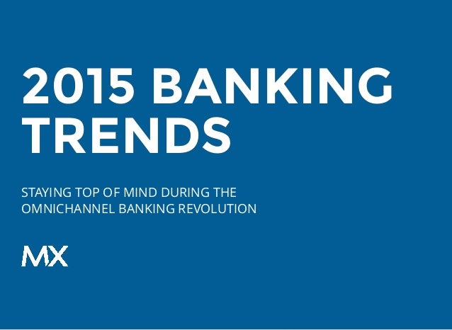 2015 BANKING2015 BANKING TRENDSTRENDS STAYING TOP OF MIND DURING THE OMNICHANNEL BANKING REVOLUTION