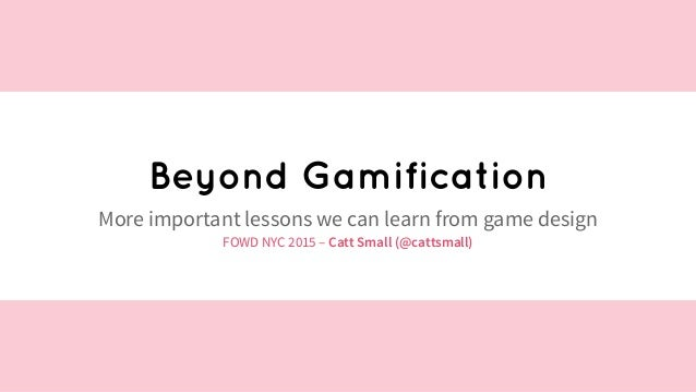 @cattsmall Beyond Gamification More important lessons we can learn from game design FOWD NYC 2015 – Catt Small (@cattsmall)