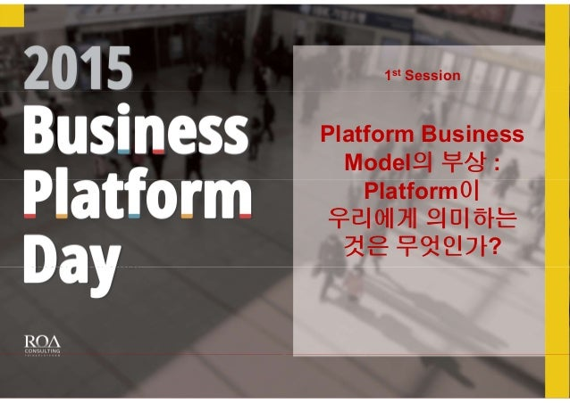 ROA Consulting & Lime Paper 2014년 7월 22일 1st Session Platform Business Model의 부상 : Platform이 우리에게 의미하는 것은 무엇인가?