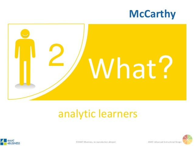 ©4MAT 4Business, no reproduction allowed 4MAT: Advanced Instructional Design 2 What? analytic learners McCarthy