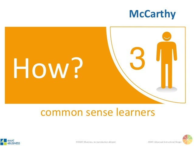 ©4MAT 4Business, no reproduction allowed 4MAT: Advanced Instructional Design 3How? common sense learners McCarthy