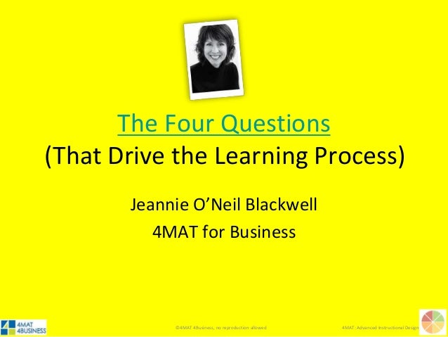 ©4MAT 4Business, no reproduction allowed 4MAT: Advanced Instructional Design The Four Questions (That Drive the Learning P...