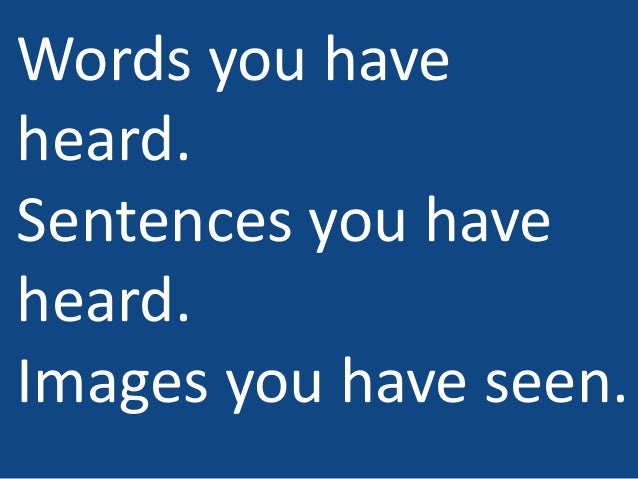 Words you have heard. Sentences you have heard. Images you have seen.