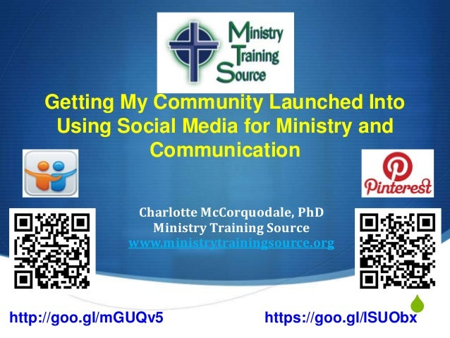 S Getting My Community Launched Into Using Social Media for Ministry and Communication Charlotte McCorquodale, PhD Ministr...