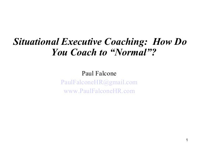 "Situational Executive Coaching: How Do You Coach to ""Normal""? Paul Falcone PaulFalconeHR@gmail.com www.PaulFalconeHR.com 1"