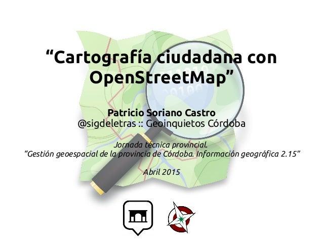 """""""Cartografía ciudadana con OpenStreetMap"""" Patricio Soriano Castro @sigdeletras :: Geoinquietos Córdoba Jornada técnica pro..."""