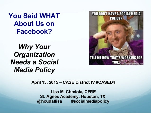 You Said WHAT About Us on Facebook? Why Your Organization Needs a Social Media Policy April 13, 2015 – CASE District IV #C...