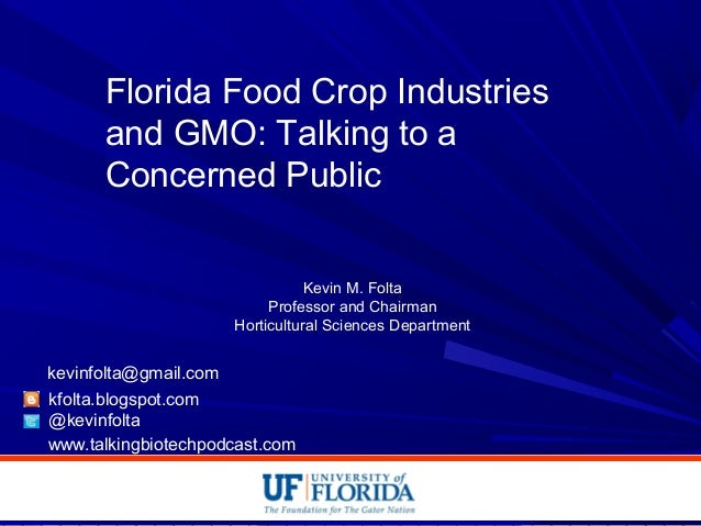 Florida Food Crop Industries and GMO: Talking to a Concerned Public Kevin M. Folta Professor and Chairman Horticultural Sc...