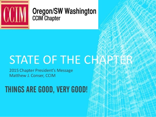STATE OF THE CHAPTER 2015 Chapter President's Message Matthew J. Conser, CCIM THINGS ARE GOOD, VERY GOOD!