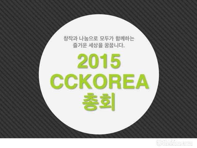 2015 CCKOREA 총회 창작과 나눔으로 모두가 함께하는 즐거운 세상을 꿈꿉니다.