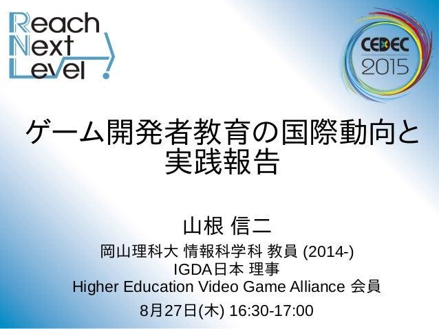 ゲーム開発者教育の国際動向と 実践報告 山根 信二 岡山理科大 情報科学科 教員 (2014-) IGDA日本 理事 Higher Education Video Game Alliance 会員 8月27日(木) 16:30-17:00