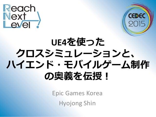 UE4を使った クロスシミュレーションと、 ハイエンド・モバイルゲーム制作 の奥義を伝授! Epic Games Korea Hyojong Shin