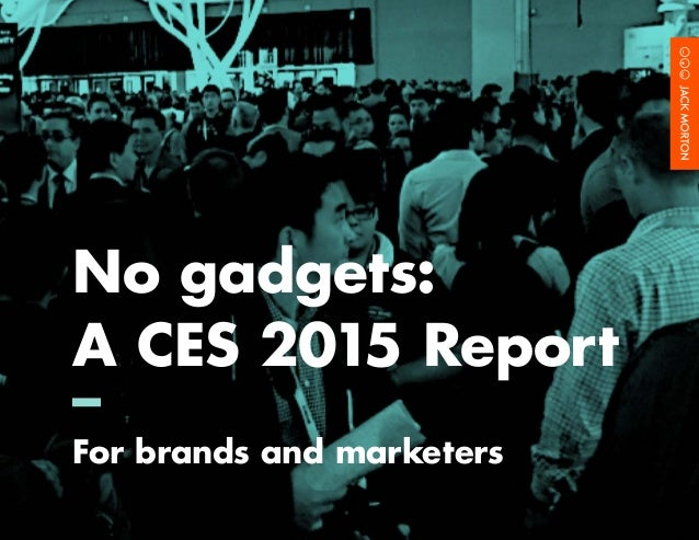 No Gadgets: A CES 2015 Report for Brands and Marketers				 1	 No gadgets: A CES 2015 Report – For brands and marketers