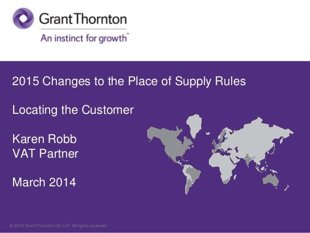 2015 Changes to the Place of Supply Rules Locating the Customer Karen Robb VAT Partner March 2014  © 2014 Grant Thornton U...