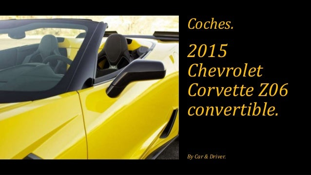 2015 Chevrolet Corvette Z06 convertible. By Car & Driver. Coches.