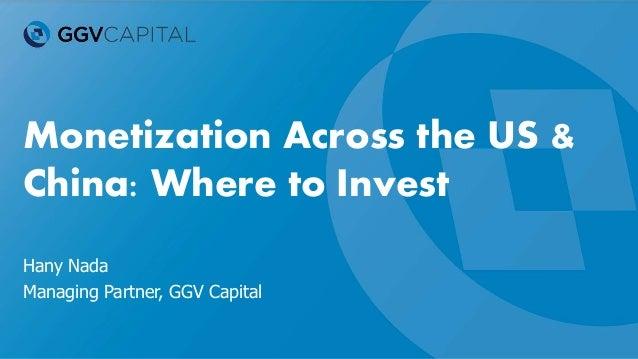 Monetization Across the US & China: Where to Invest Hany Nada Managing Partner, GGV Capital