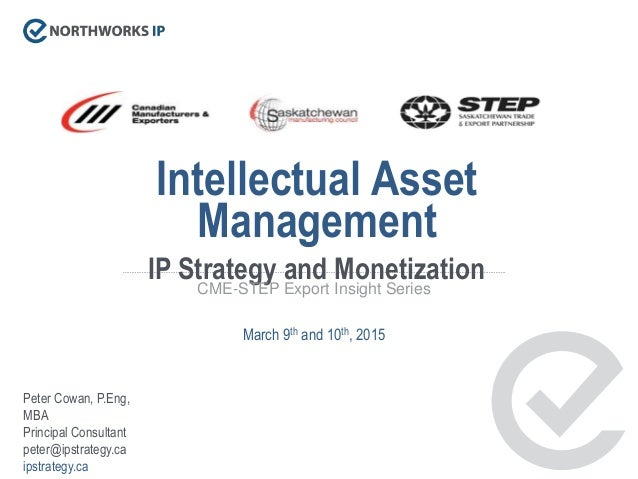 Intellectual Asset Management IP Strategy and MonetizationCME-STEP Export Insight Series March 9th and 10th, 2015 Peter Co...