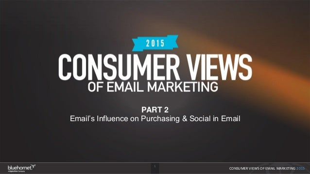 1 CONSUMER VIEWS OF EMAIL MARKETING 2015 PART 2 Email's Influence on Purchasing & Social in Email