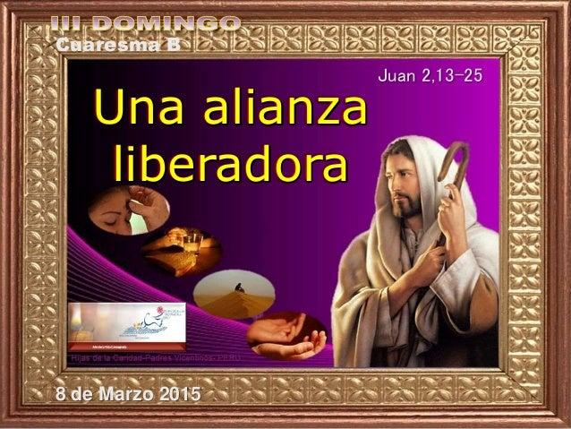 Una alianza liberadora Cuaresma B Juan 2,13-25 8 de Marzo 2015