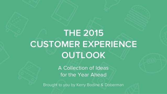 THE 2015 CUSTOMER EXPERIENCE OUTLOOK A Collection of Ideas for the Year Ahead   Brought to you by Kerry Bodine & Doberman