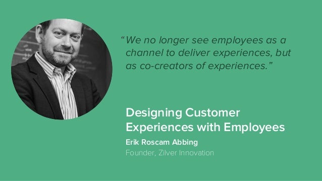 """We no longer see employees as a channel to deliver experiences, but as co-creators of experiences."""" Erik Roscam Abbing Fou..."""