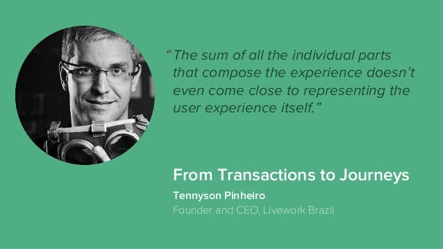 From Transactions to Journeys The sum of all the individual parts that compose the experience doesn't even come close to r...