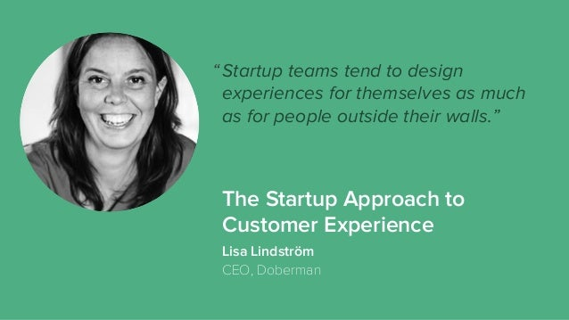 The Startup Approach to Customer Experience Startup teams tend to design experiences for themselves as much as for people ...