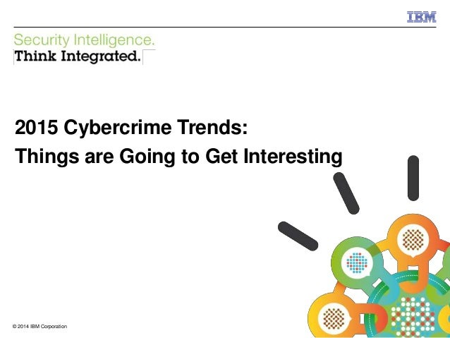 © 2014 IBM Corporation IBM Security 1© 2014 IBM Corporation 2015 Cybercrime Trends: Things are Going to Get Interesting