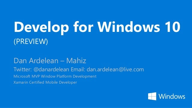 Develop for Windows 10 (PREVIEW) Dan Ardelean – Mahiz Twitter: @danardelean Email: dan.ardelean@live.com Microsoft MVP Win...