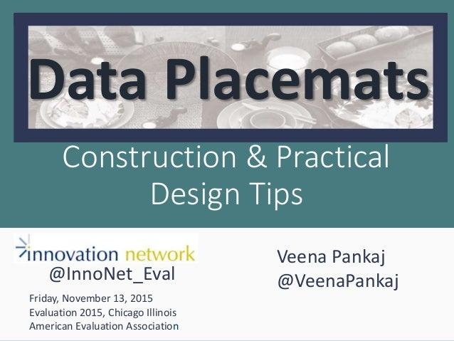 Construction & Practical Design Tips Data Placemats Veena Pankaj @VeenaPankaj Friday, November 13, 2015 Evaluation 2015, C...