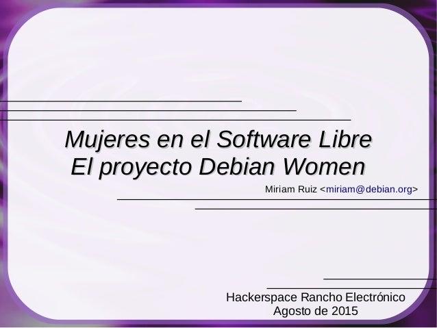Miriam Ruiz <miriam@debian.org> Mujeres en el Software LibreMujeres en el Software Libre El proyecto Debian WomenEl proyec...