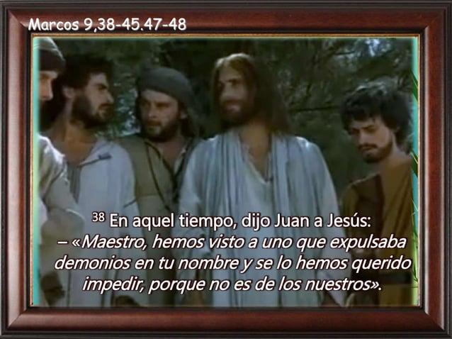 39 Jesús respondió: – «No se lo impidan, porque uno que hace milagros en mi nombre no puede luego hablar mal de mí. 40 El ...