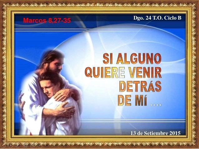 13 de Setiembre 2015 Dgo. 24 T.O. Ciclo B Marcos 8,27-35