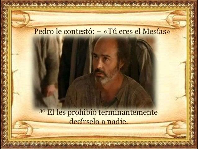 Pedro le contestó: – «Tú eres el Mesías» 30 El les prohibió terminantemente decírselo a nadie.