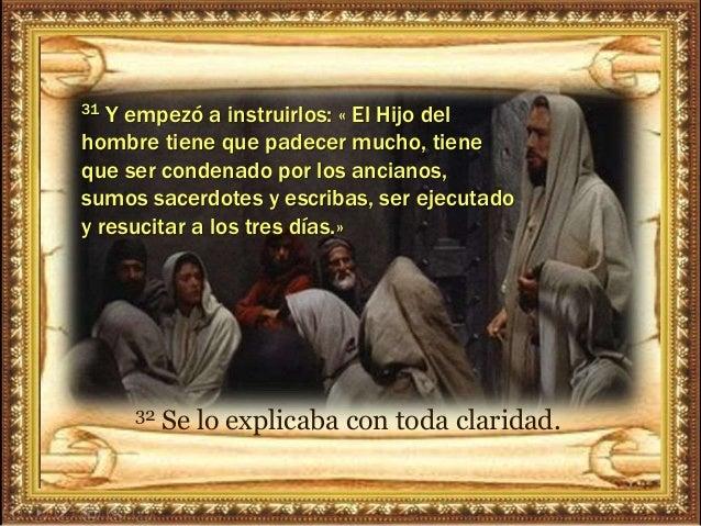 31 Y empezó a instruirlos: « El Hijo del hombre tiene que padecer mucho, tiene que ser condenado por los ancianos, sumos s...