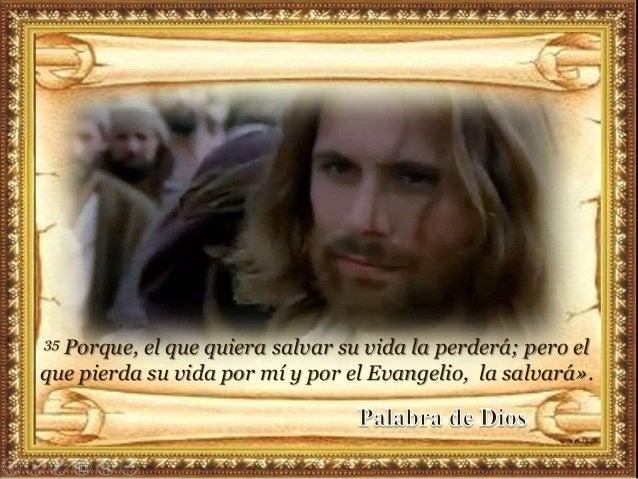 35 Porque, el que quiera salvar su vida la perderá; pero el que pierda su vida por mí y por el Evangelio, la salvará».