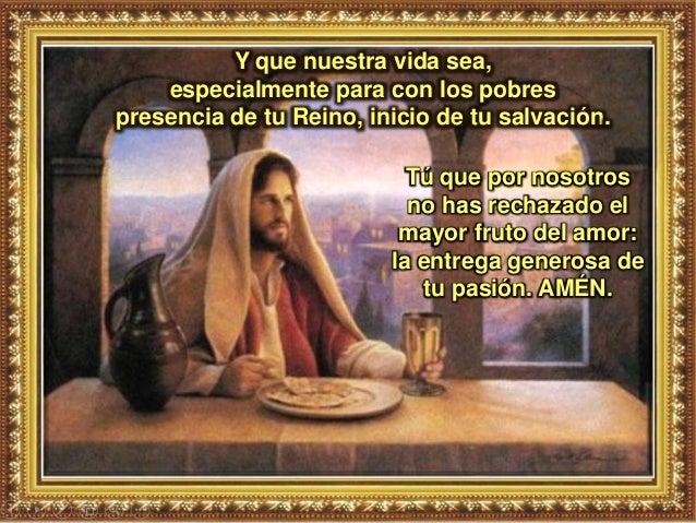 Y que nuestra vida sea, especialmente para con los pobres presencia de tu Reino, inicio de tu salvación. Tú que por nosotr...