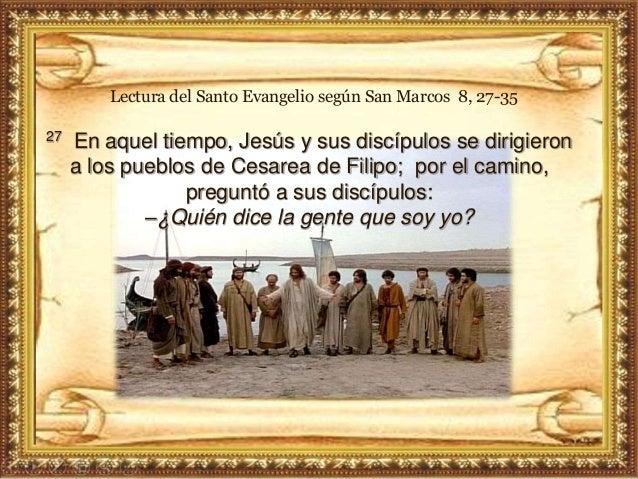 27 En aquel tiempo, Jesús y sus discípulos se dirigieron a los pueblos de Cesarea de Filipo; por el camino, preguntó a sus...