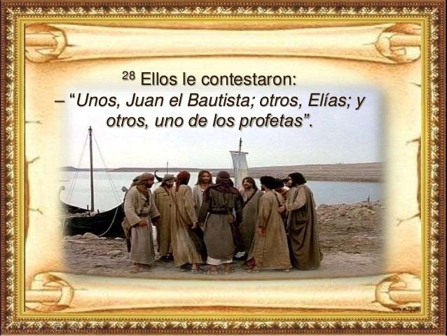 """28 Ellos le contestaron: – """"Unos, Juan el Bautista; otros, Elías; y otros, uno de los profetas""""."""