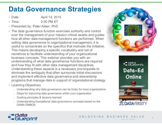 Data Governance Strategies • Date: April 14, 2015 • Time: 2:00 PM ET • Presented by: Peter Aiken, PhD • The data governanc...