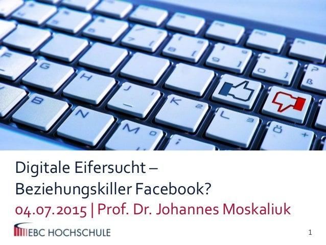 1  Digitale Eifersucht – Beziehungskiller Facebook? 04.07.2015 | Prof. Dr. Johannes Moskaliuk